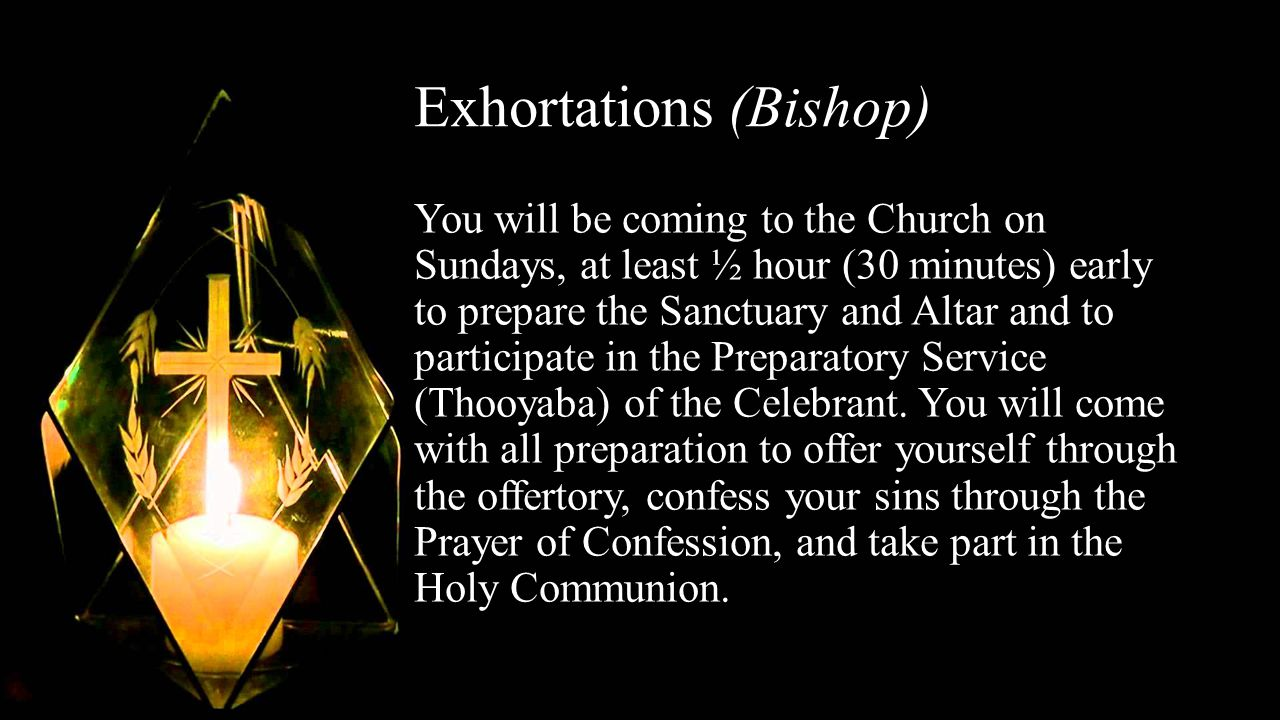 Exhortations (Bishop) You will be coming to the Church on Sundays, at least ½ hour (30 minutes) early to prepare the Sanctuary and Altar and to participate in the Preparatory Service (Thooyaba) of the Celebrant.