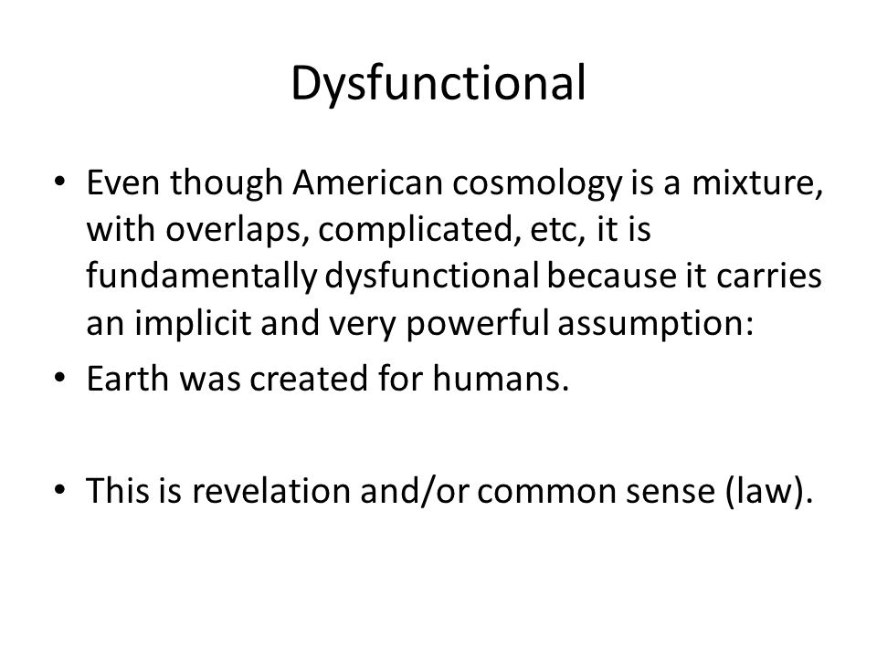 Dysfunctional Even though American cosmology is a mixture, with overlaps, complicated, etc, it is fundamentally dysfunctional because it carries an implicit and very powerful assumption: Earth was created for humans.