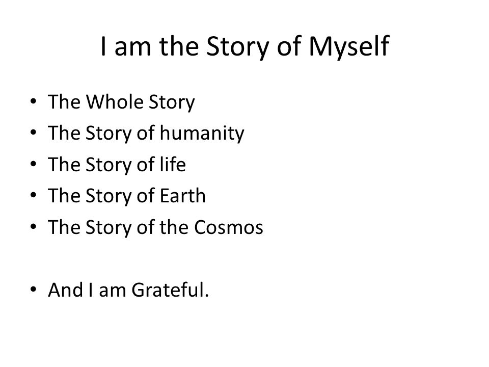 I am the Story of Myself The Whole Story The Story of humanity The Story of life The Story of Earth The Story of the Cosmos And I am Grateful.
