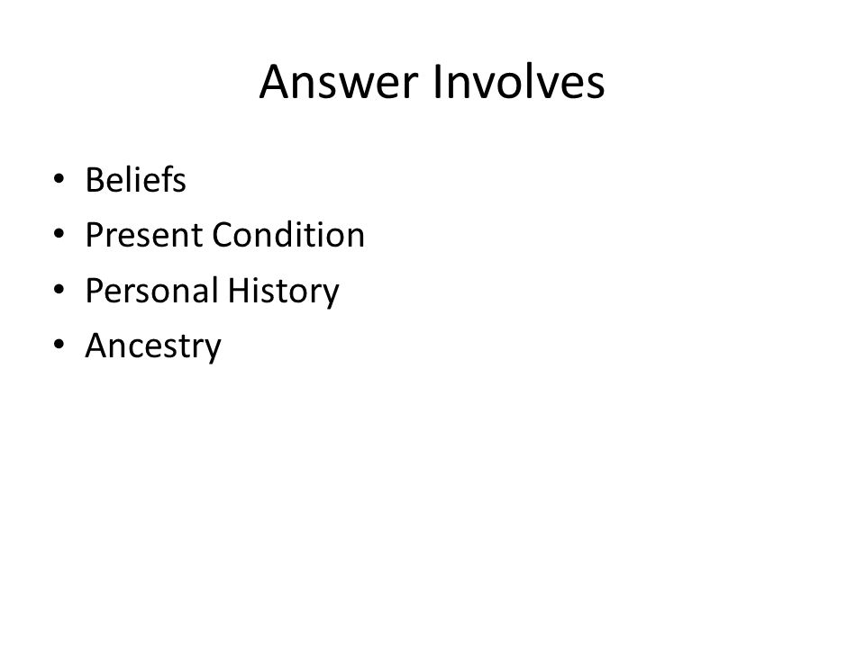 Answer Involves Beliefs Present Condition Personal History Ancestry