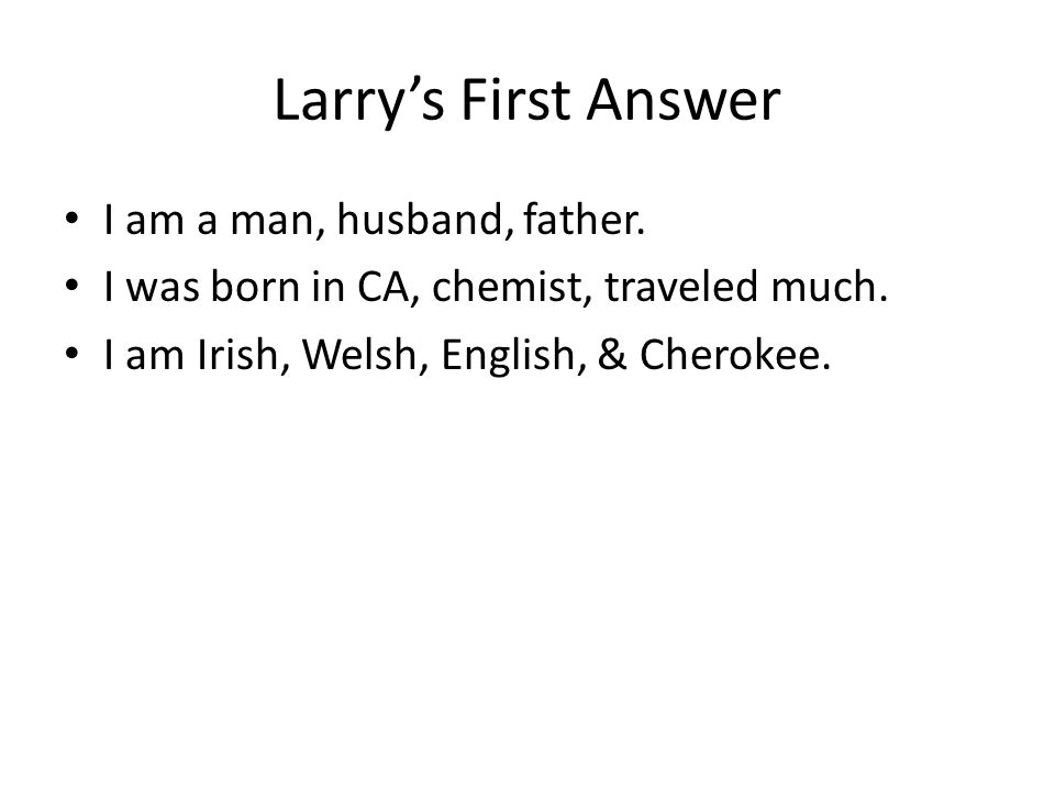 Larry's First Answer I am a man, husband, father. I was born in CA, chemist, traveled much.