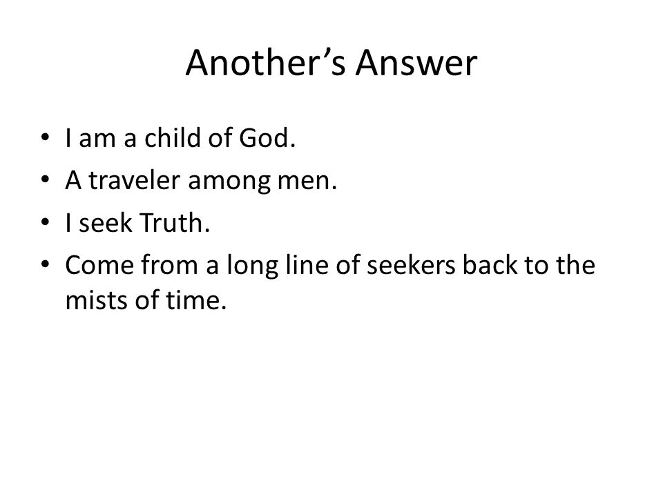 Another's Answer I am a child of God. A traveler among men.