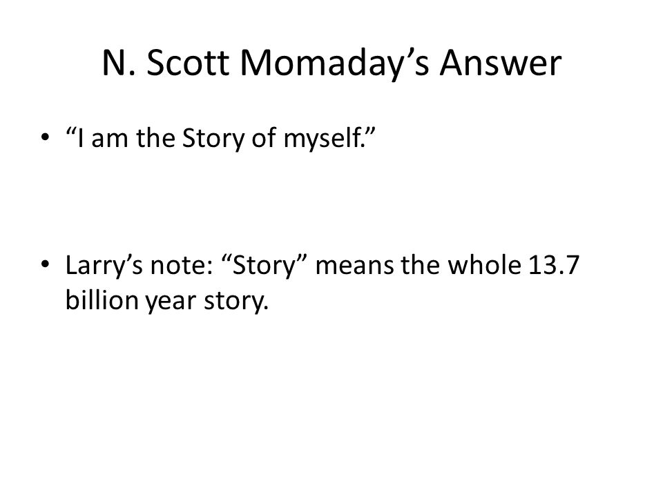 "N. Scott Momaday's Answer ""I am the Story of myself."" Larry's note: ""Story"" means the whole 13.7 billion year story."