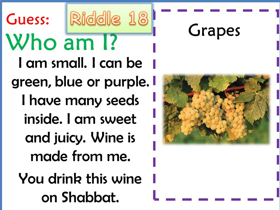 Guess: Who am I? I am small. I can be green, blue or purple. I have many seeds inside. I am sweet and juicy. Wine is made from me. You drink this wine