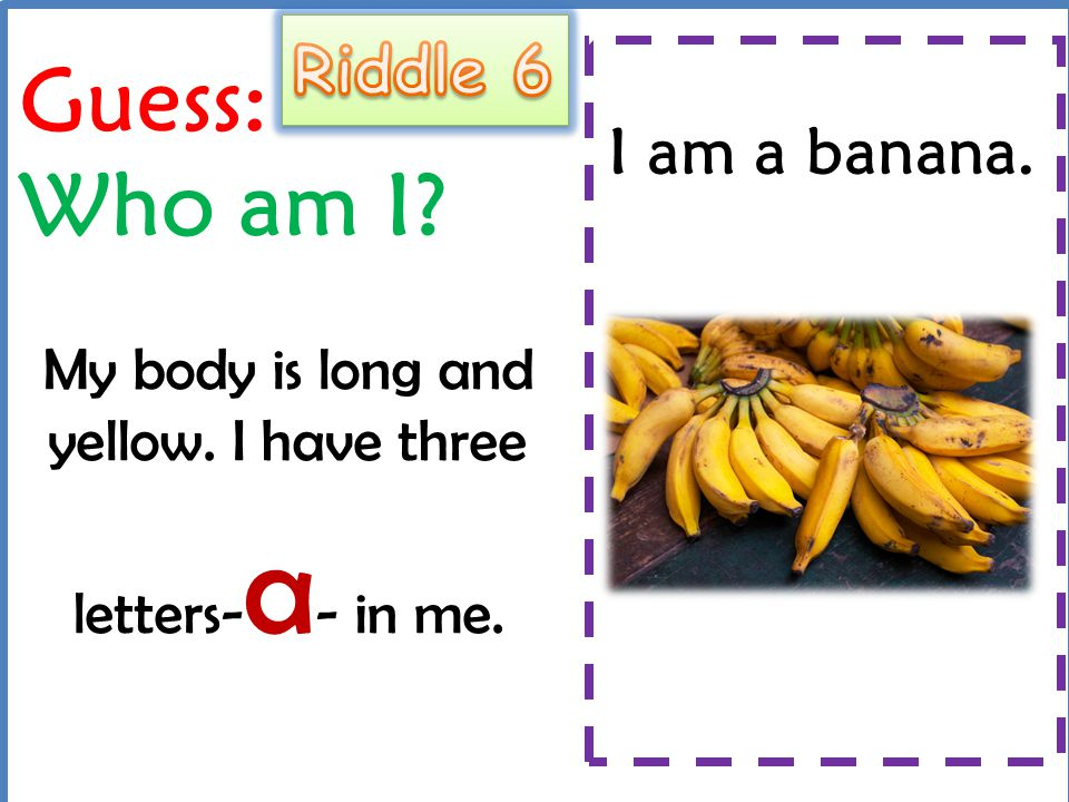 Guess: Who am I? My body is long and yellow. I have three letters- a - in me. I am a banana.