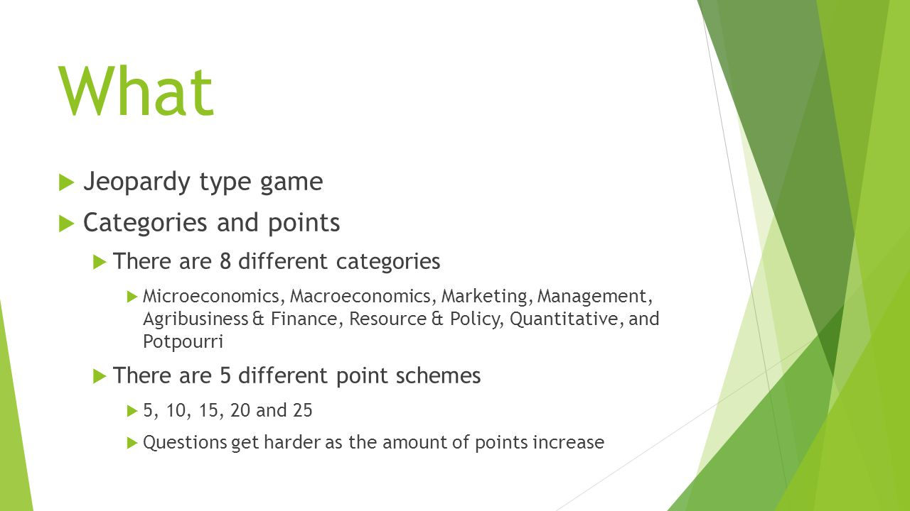 What  Jeopardy type game  Categories and points  There are 8 different categories  Microeconomics, Macroeconomics, Marketing, Management, Agribusiness & Finance, Resource & Policy, Quantitative, and Potpourri  There are 5 different point schemes  5, 10, 15, 20 and 25  Questions get harder as the amount of points increase