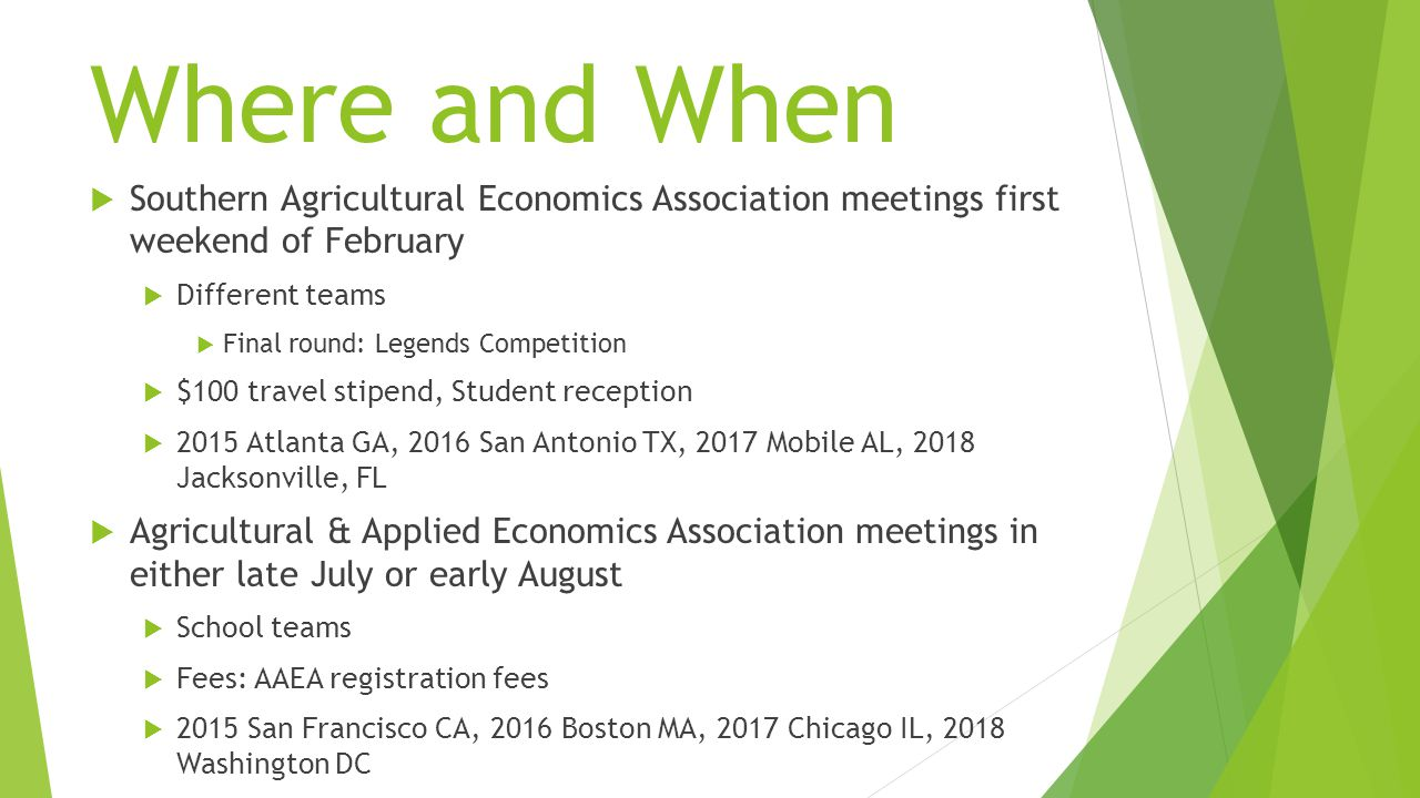 Where and When  Southern Agricultural Economics Association meetings first weekend of February  Different teams  Final round: Legends Competition  $100 travel stipend, Student reception  2015 Atlanta GA, 2016 San Antonio TX, 2017 Mobile AL, 2018 Jacksonville, FL  Agricultural & Applied Economics Association meetings in either late July or early August  School teams  Fees: AAEA registration fees  2015 San Francisco CA, 2016 Boston MA, 2017 Chicago IL, 2018 Washington DC