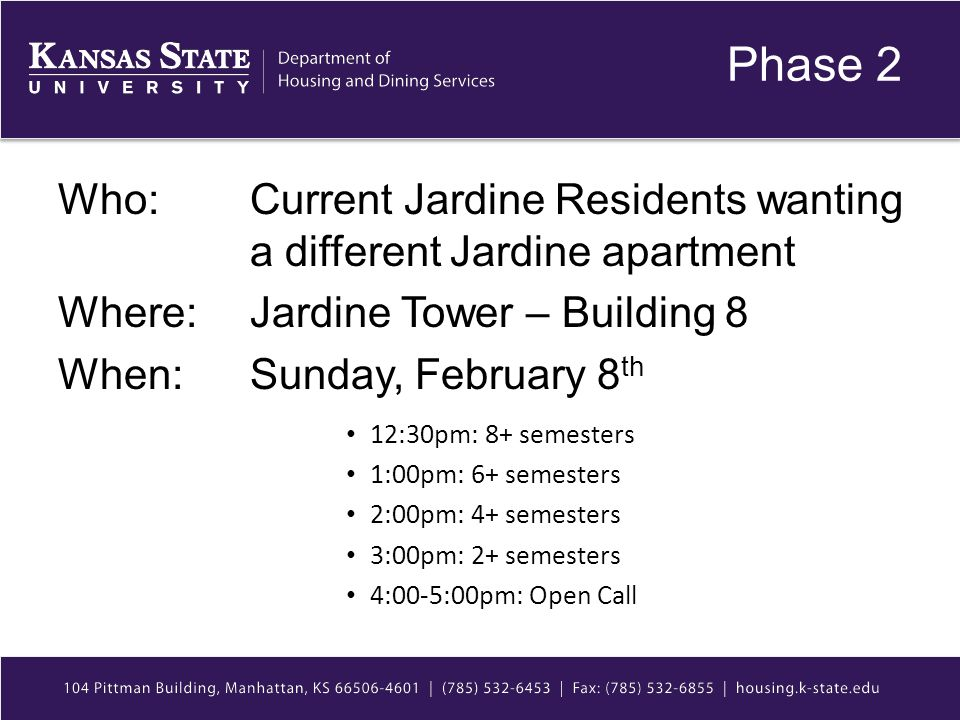 Phase 2 Who: Current Jardine Residents wanting a different Jardine apartment Where: Jardine Tower – Building 8 When: Sunday, February 8 th 12:30pm: 8+ semesters 1:00pm: 6+ semesters 2:00pm: 4+ semesters 3:00pm: 2+ semesters 4:00-5:00pm: Open Call
