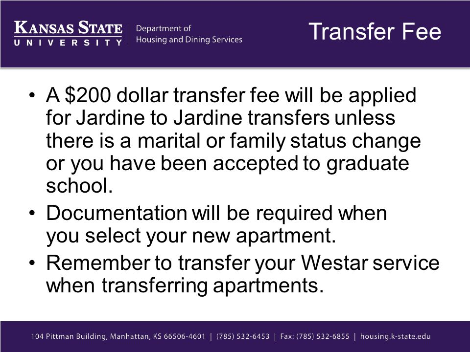 Transfer Fee A $200 dollar transfer fee will be applied for Jardine to Jardine transfers unless there is a marital or family status change or you have been accepted to graduate school.