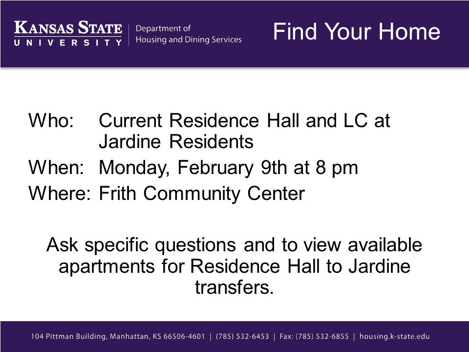 Find Your Home Who: Current Residence Hall and LC at Jardine Residents When: Monday, February 9th at 8 pm Where: Frith Community Center Ask specific questions and to view available apartments for Residence Hall to Jardine transfers.
