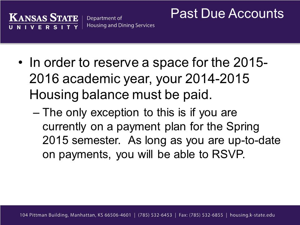 Past Due Accounts In order to reserve a space for the 2015- 2016 academic year, your 2014-2015 Housing balance must be paid. –The only exception to th