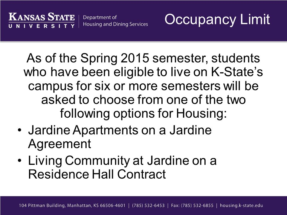 Occupancy Limit As of the Spring 2015 semester, students who have been eligible to live on K-State's campus for six or more semesters will be asked to