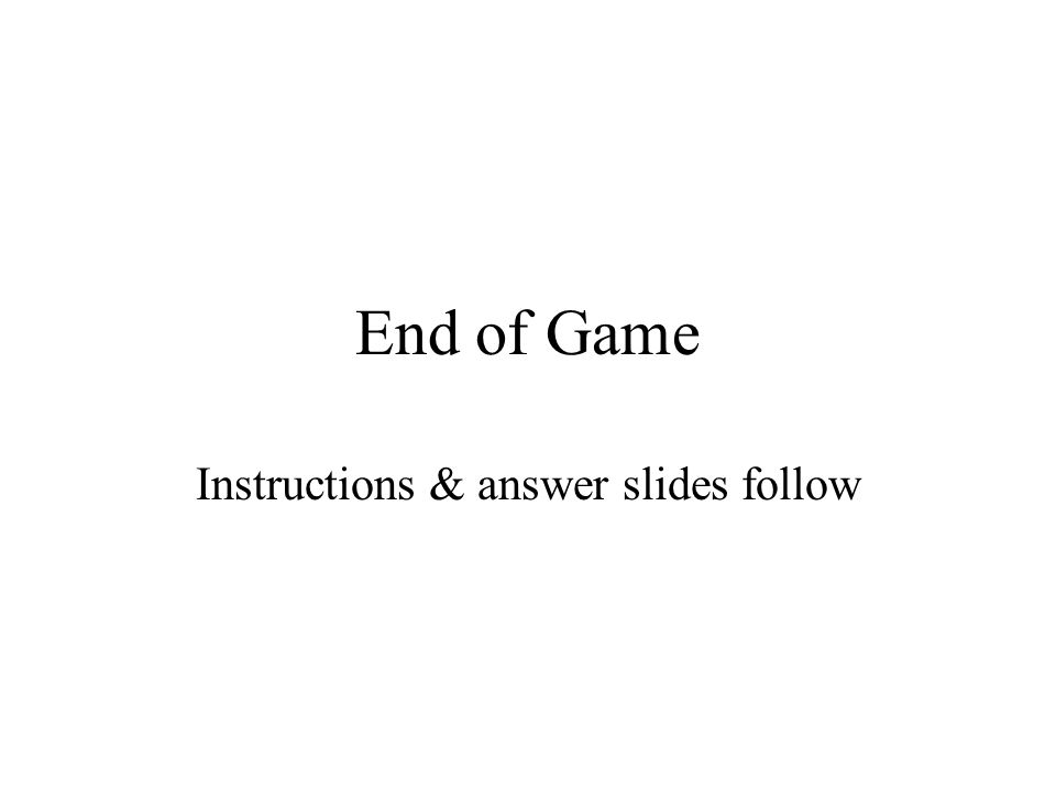 End of Game Instructions & answer slides follow