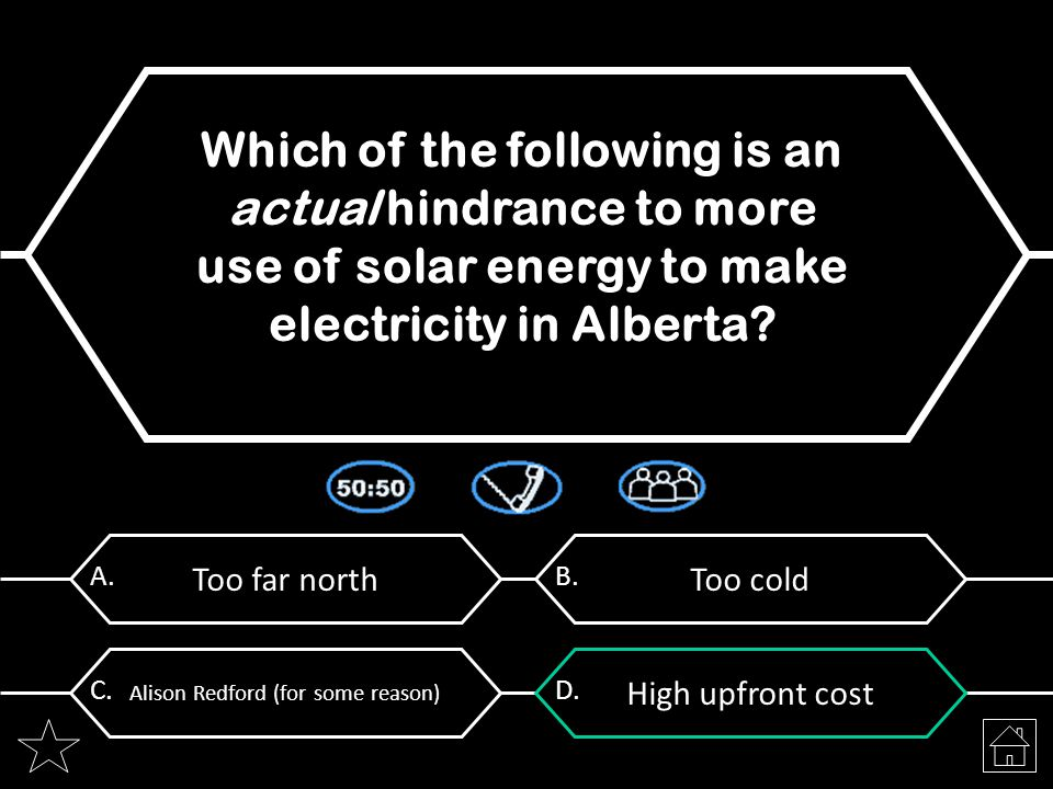 Too far north A. Which of the following is an actual hindrance to more use of solar energy to make electricity in Alberta? Too cold B. Alison Redford
