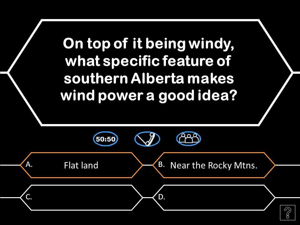 Flat land A. On top of it being windy, what specific feature of southern Alberta makes wind power a good idea? Near the Rocky Mtns. B. C.D.