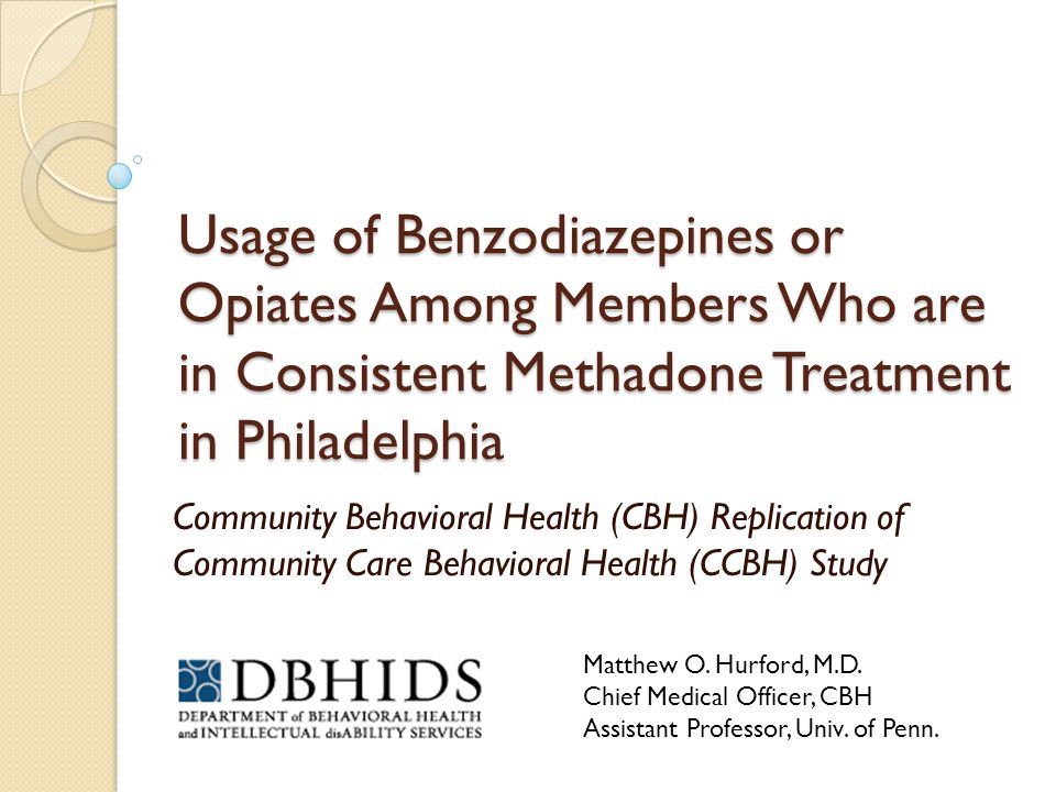Usage of Benzodiazepines or Opiates Among Members Who are in Consistent Methadone Treatment in Philadelphia Community Behavioral Health (CBH) Replication of Community Care Behavioral Health (CCBH) Study Matthew O.