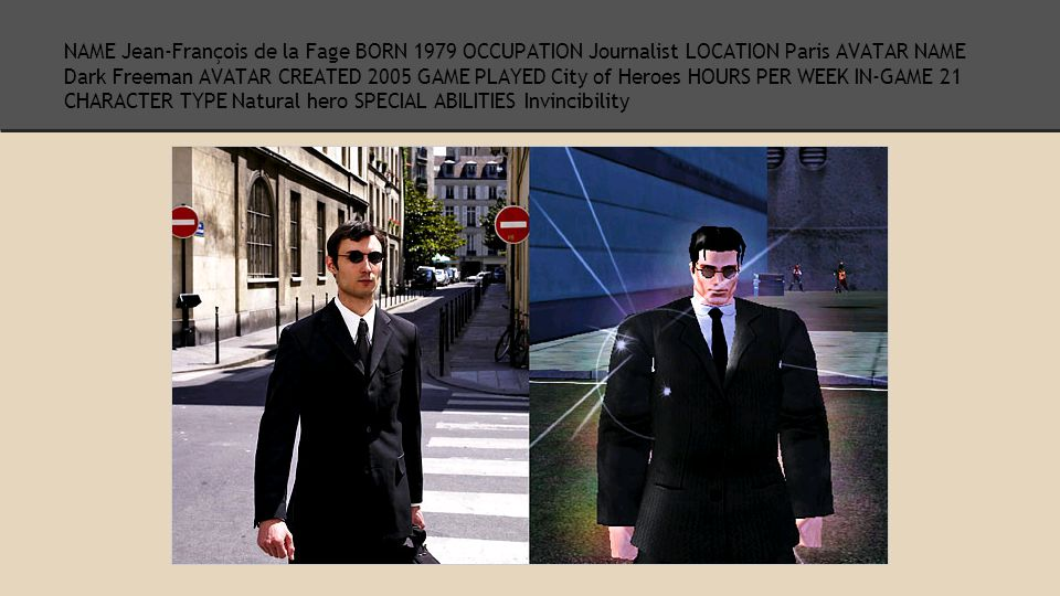 NAME Jean-François de la Fage BORN 1979 OCCUPATION Journalist LOCATION Paris AVATAR NAME Dark Freeman AVATAR CREATED 2005 GAME PLAYED City of Heroes HOURS PER WEEK IN-GAME 21 CHARACTER TYPE Natural hero SPECIAL ABILITIES Invincibility