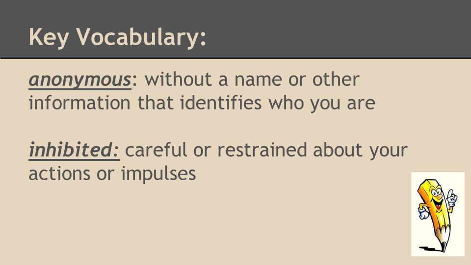 Key Vocabulary: anonymous: without a name or other information that identifies who you are inhibited: careful or restrained about your actions or impulses