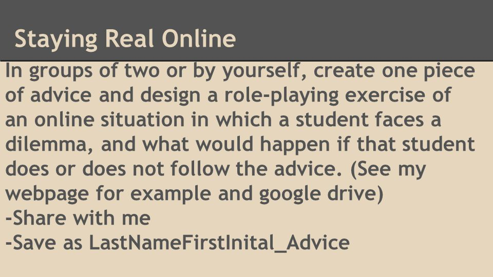 Staying Real Online In groups of two or by yourself, create one piece of advice and design a role-playing exercise of an online situation in which a student faces a dilemma, and what would happen if that student does or does not follow the advice.