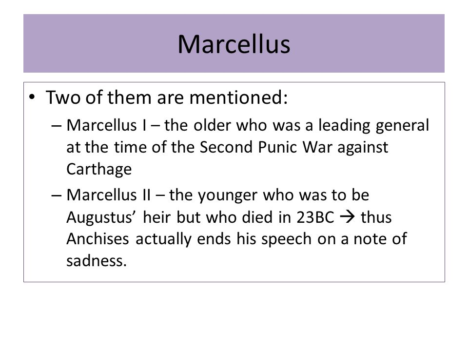 Marcellus Two of them are mentioned: – Marcellus I – the older who was a leading general at the time of the Second Punic War against Carthage – Marcellus II – the younger who was to be Augustus' heir but who died in 23BC  thus Anchises actually ends his speech on a note of sadness.