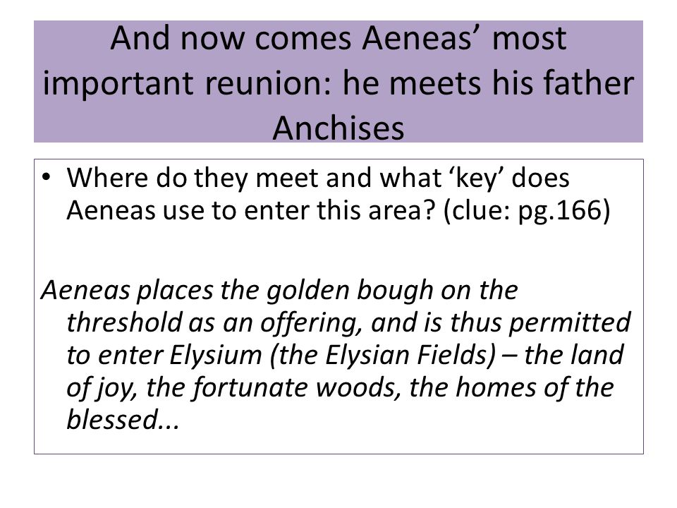 And now comes Aeneas' most important reunion: he meets his father Anchises Where do they meet and what 'key' does Aeneas use to enter this area.