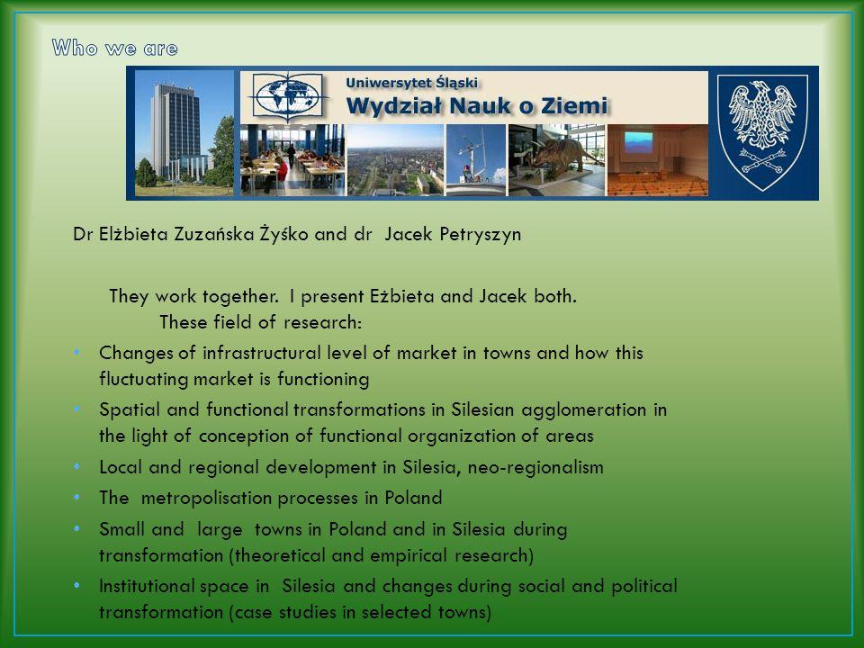 Dr Elżbieta Zuzańska Żyśko and dr Jacek Petryszyn They work together. I present Eżbieta and Jacek both. These field of research: Changes of infrastruc