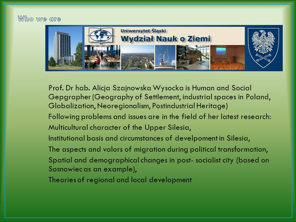 Prof. Dr hab. Alicja Szajnowska Wysocka is Human and Social Gepgrapher (Geography of Settlement, industrial spaces in Poland, Globalization, Neoregion