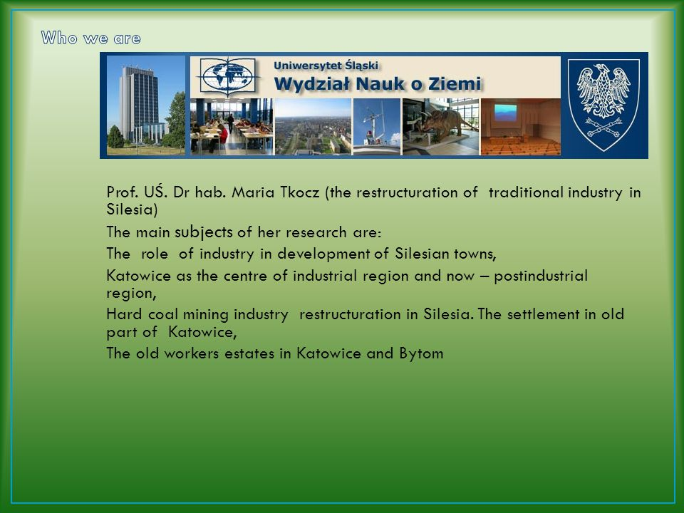 Prof. UŚ. Dr hab. Maria Tkocz (the restructuration of traditional industry in Silesia) The main subjects of her research are: The role of industry in