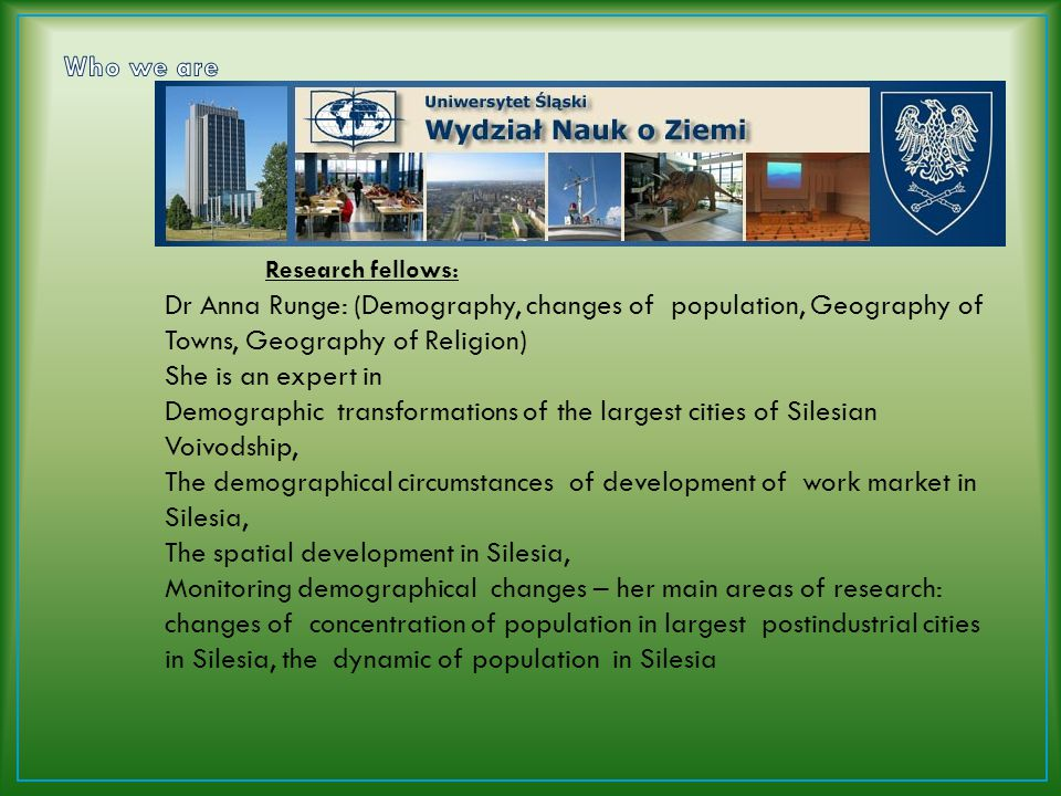 Dr Iwona Kantor Pietraga (Demography and Human Geography) Iwona researches: the differentiations (spatial, level of life of inhabitants, social) in Silesian towns, she compares the situation in two periods of time; in 80s and present period, Social changes in Silesia during transformation, analyses of demographical structures in industrial centers, Iwona is an expert in survey methods, statistic research and GIS