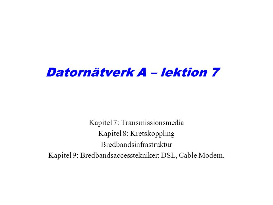 Datornätverk A – lektion 7 Kapitel 7: Transmissionsmedia Kapitel 8: Kretskoppling Bredbandsinfrastruktur Kapitel 9: Bredbandsaccesstekniker: DSL, Cable Modem.