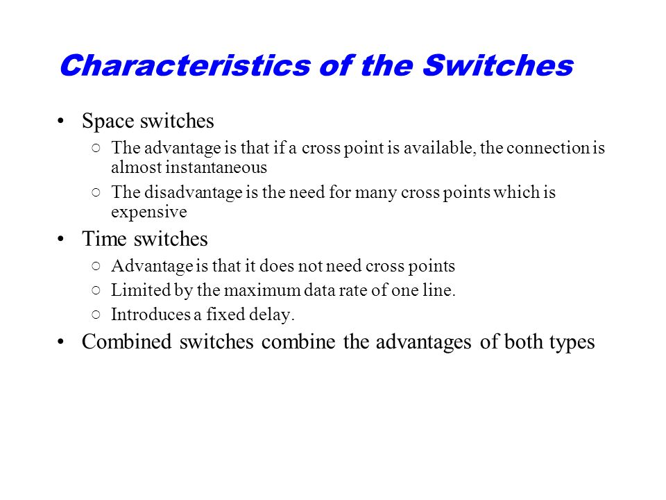 Characteristics of the Switches Space switches ○The advantage is that if a cross point is available, the connection is almost instantaneous ○The disadvantage is the need for many cross points which is expensive Time switches ○Advantage is that it does not need cross points ○Limited by the maximum data rate of one line.