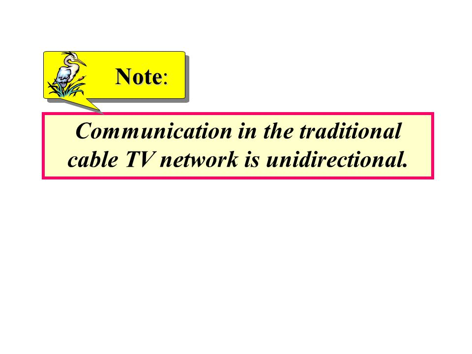Communication in the traditional cable TV network is unidirectional. Note: