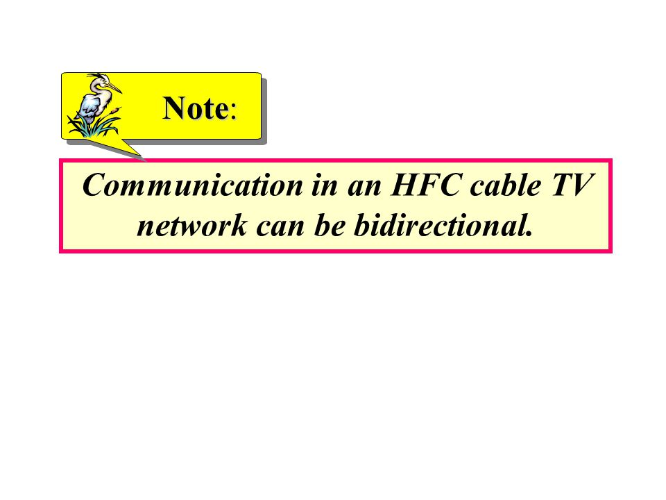 Communication in an HFC cable TV network can be bidirectional. Note: