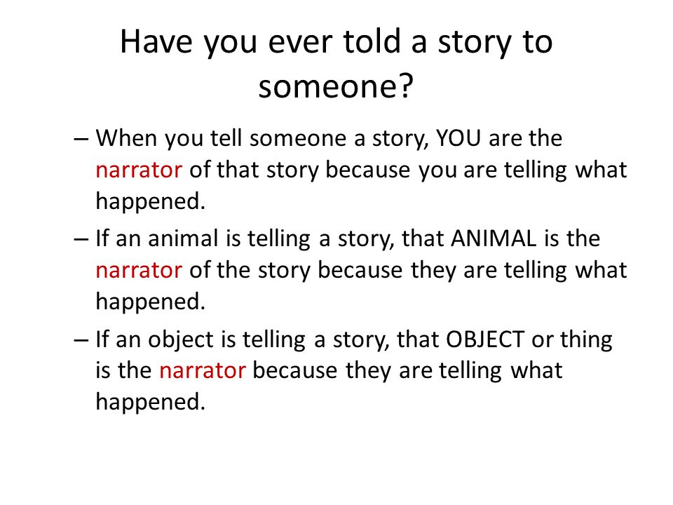 Have you ever told a story to someone? – When you tell someone a story, YOU are the narrator of that story because you are telling what happened. – If