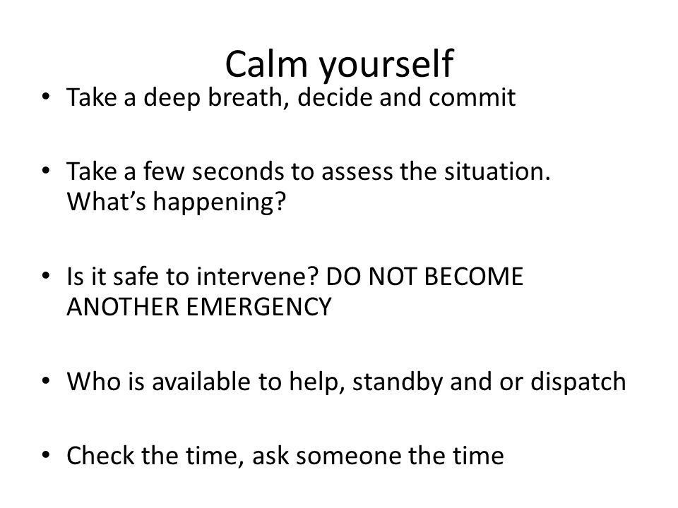 Calm yourself Take a deep breath, decide and commit Take a few seconds to assess the situation.