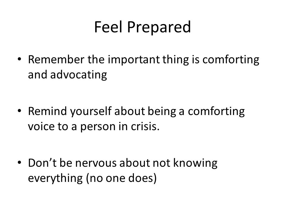 Feel Prepared Remember the important thing is comforting and advocating Remind yourself about being a comforting voice to a person in crisis. Don't be