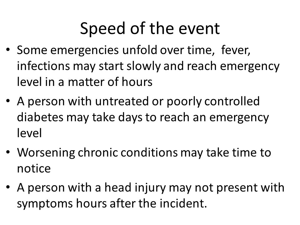 Speed of the event Some emergencies unfold over time, fever, infections may start slowly and reach emergency level in a matter of hours A person with untreated or poorly controlled diabetes may take days to reach an emergency level Worsening chronic conditions may take time to notice A person with a head injury may not present with symptoms hours after the incident.