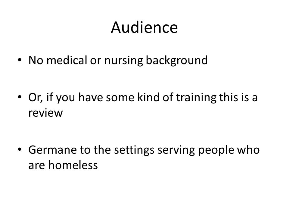 Audience No medical or nursing background Or, if you have some kind of training this is a review Germane to the settings serving people who are homele