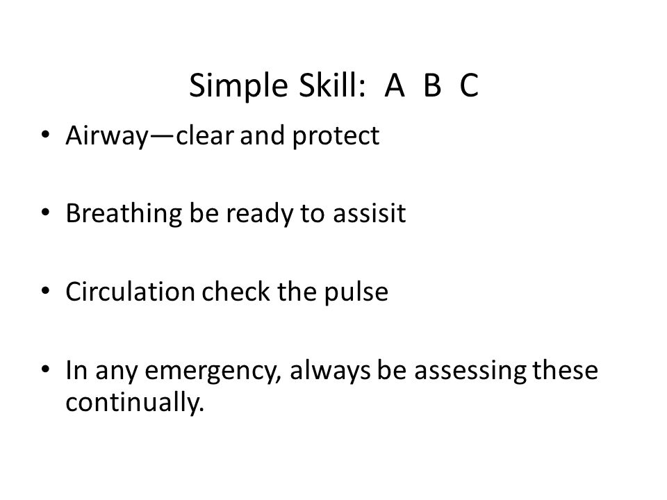 Simple Skill: A B C Airway—clear and protect Breathing be ready to assisit Circulation check the pulse In any emergency, always be assessing these continually.