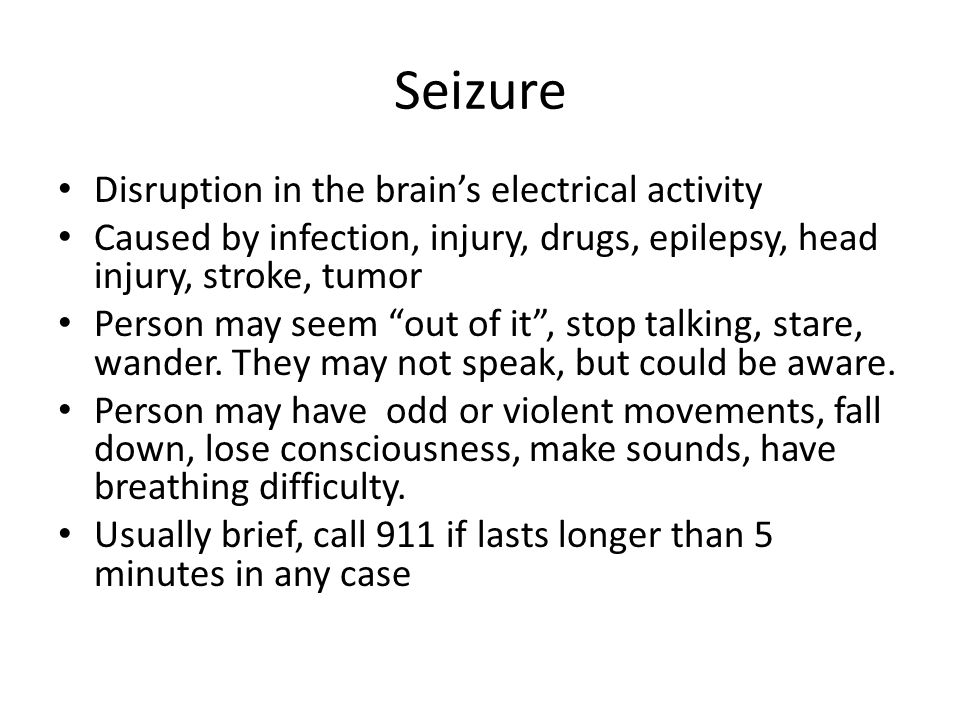 Seizure Disruption in the brain's electrical activity Caused by infection, injury, drugs, epilepsy, head injury, stroke, tumor Person may seem out of it , stop talking, stare, wander.