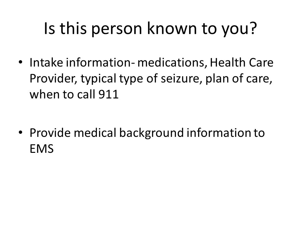 Is this person known to you? Intake information- medications, Health Care Provider, typical type of seizure, plan of care, when to call 911 Provide me