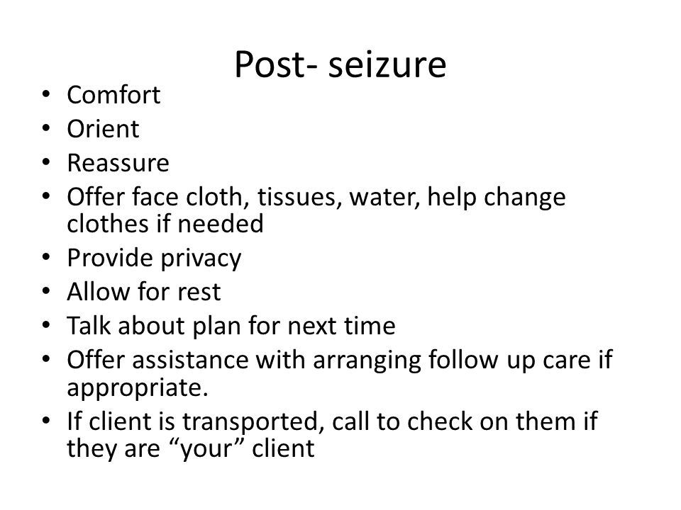 Post- seizure Comfort Orient Reassure Offer face cloth, tissues, water, help change clothes if needed Provide privacy Allow for rest Talk about plan for next time Offer assistance with arranging follow up care if appropriate.