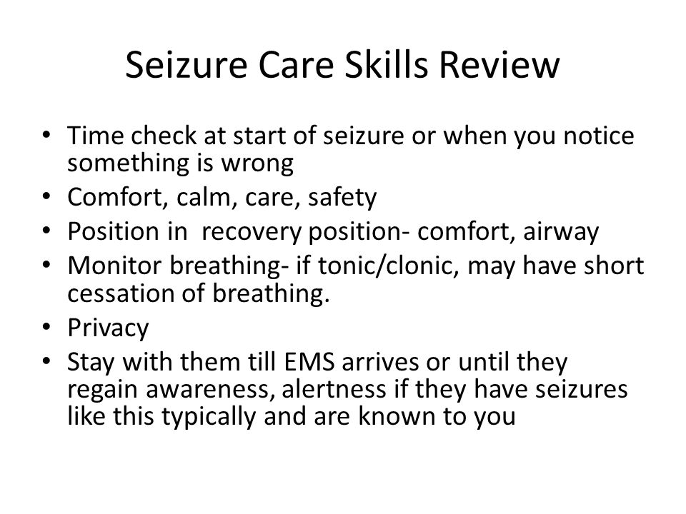 Seizure Care Skills Review Time check at start of seizure or when you notice something is wrong Comfort, calm, care, safety Position in recovery position- comfort, airway Monitor breathing- if tonic/clonic, may have short cessation of breathing.