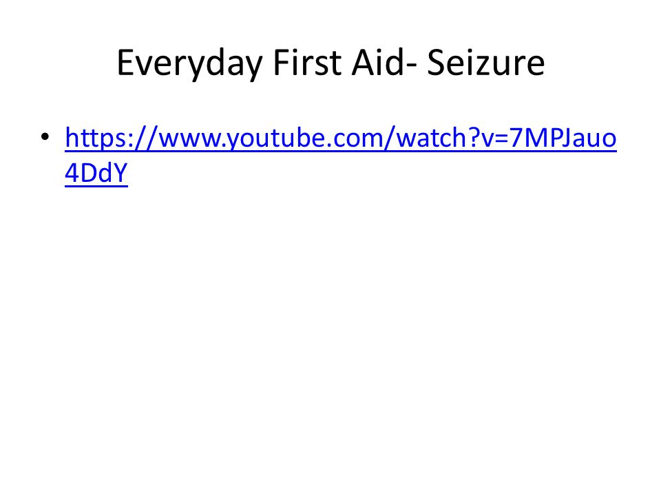 Everyday First Aid- Seizure https://www.youtube.com/watch v=7MPJauo 4DdY https://www.youtube.com/watch v=7MPJauo 4DdY