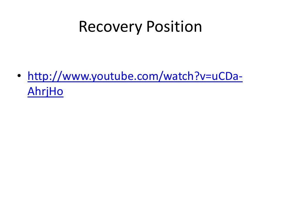Recovery Position http://www.youtube.com/watch v=uCDa- AhrjHo http://www.youtube.com/watch v=uCDa- AhrjHo