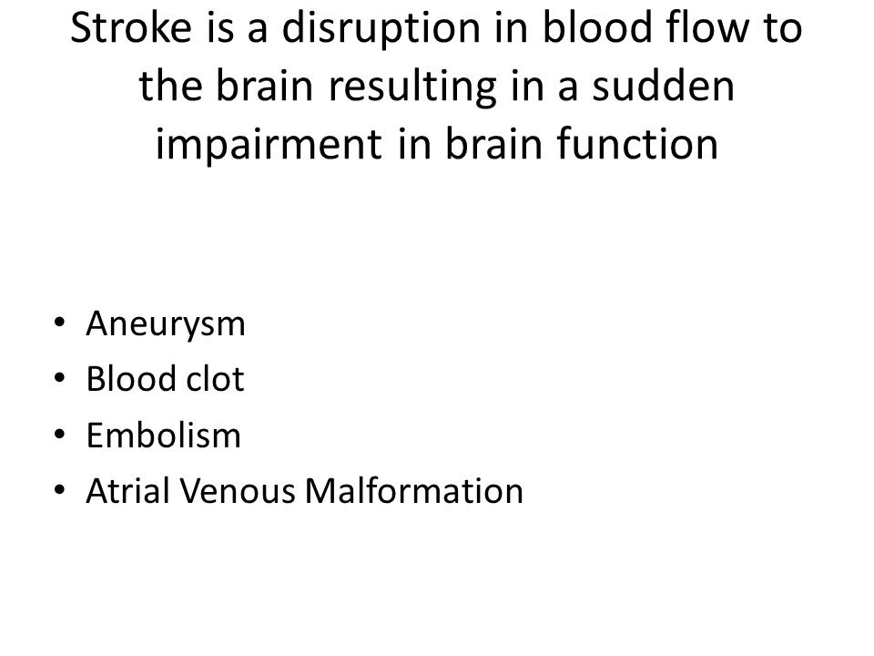 Stroke is a disruption in blood flow to the brain resulting in a sudden impairment in brain function Aneurysm Blood clot Embolism Atrial Venous Malfor