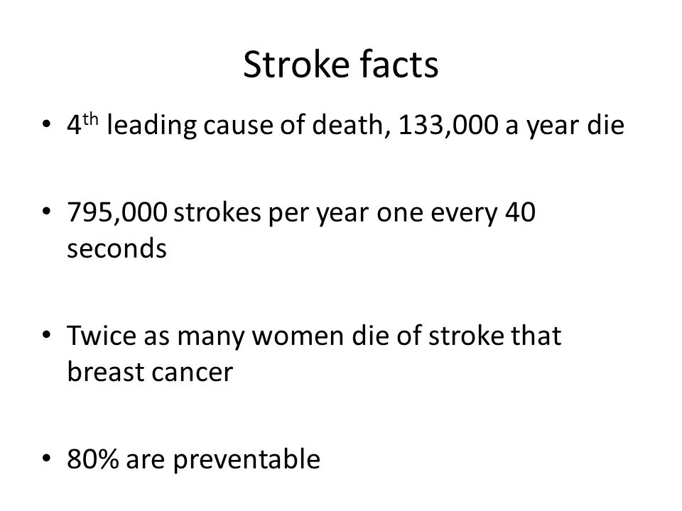 Stroke facts 4 th leading cause of death, 133,000 a year die 795,000 strokes per year one every 40 seconds Twice as many women die of stroke that brea