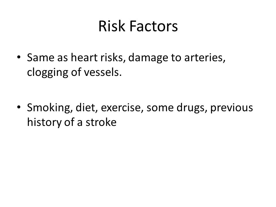 Risk Factors Same as heart risks, damage to arteries, clogging of vessels. Smoking, diet, exercise, some drugs, previous history of a stroke