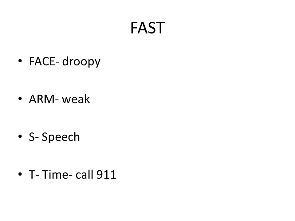 FAST FACE- droopy ARM- weak S- Speech T- Time- call 911