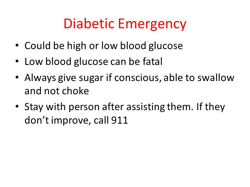 Diabetic Emergency Could be high or low blood glucose Low blood glucose can be fatal Always give sugar if conscious, able to swallow and not choke Sta